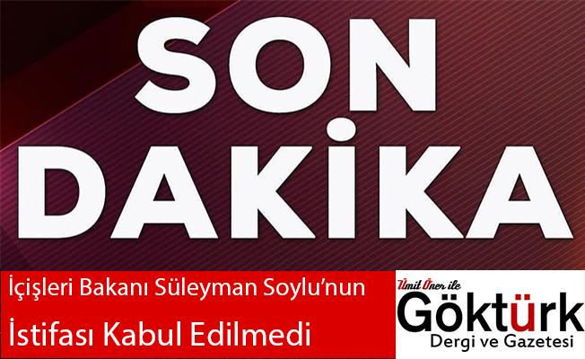 İçişleri Bakanı Süleyman Soylu'nun İstifası Kabul Edilmedi!