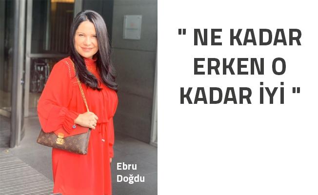 """"""" NE KADAR ERKEN O KADAR İYİ"""" - Ebru Doğdu Röportajı"""