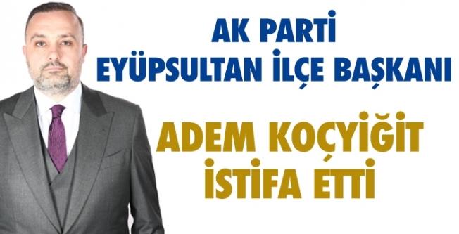 Ak Parti Eyüpsultan İlçe Başkanı Adem Koçyiğit ilçe başkanlığından istifa etti.