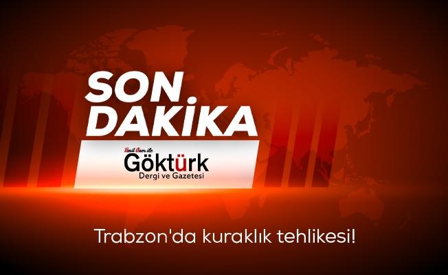 Trabzon'da kuraklık tehlikesi!